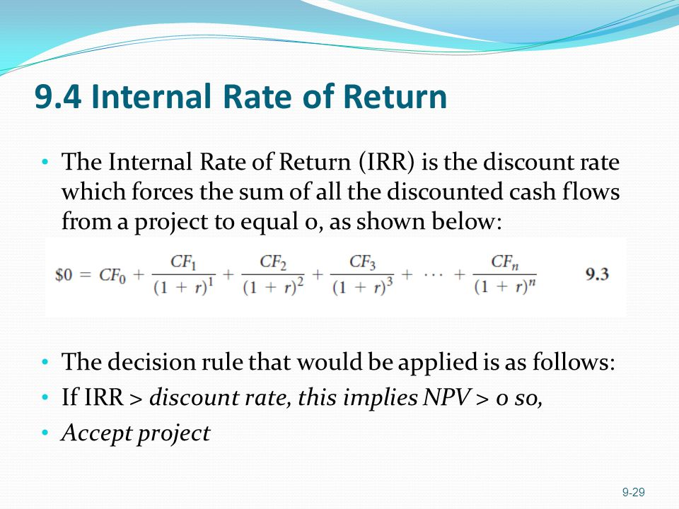 9.4 Internal Rate of Return The Internal Rate of Return (IRR) is the discount rate which forces the sum of all the discounted cash flows from a project to equal 0, as shown below: The decision rule that would be applied is as follows: If IRR > discount rate, this implies NPV > 0 so, Accept project 9-29