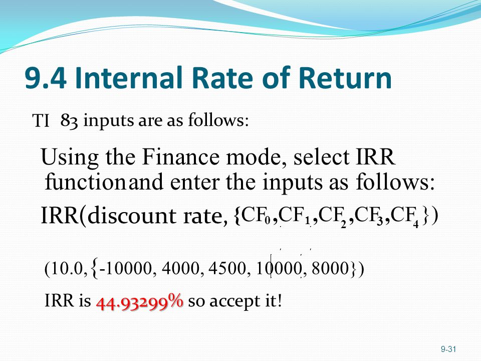 9.4 Internal Rate of Return 9-31 TI 83 inputs are as follows: Using the Finance mode, select IRR functionand enter the inputs as follows: IRR(discount