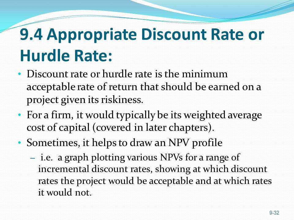 9.4 Appropriate Discount Rate or Hurdle Rate: Discount rate or hurdle rate is the minimum acceptable rate of return that should be earned on a project given its riskiness.
