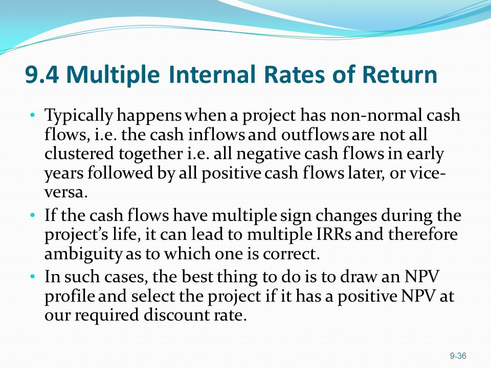 9.4 Multiple Internal Rates of Return Typically happens when a project has non-normal cash flows, i.e. the cash inflows and outflows are not all clust