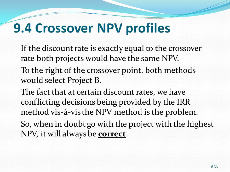 9.4 Crossover NPV profiles If the discount rate is exactly equal to the crossover rate both projects would have the same NPV.