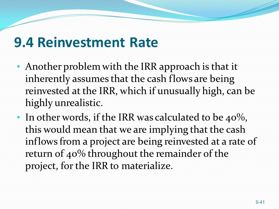 9.4 Reinvestment Rate Another problem with the IRR approach is that it inherently assumes that the cash flows are being reinvested at the IRR, which i
