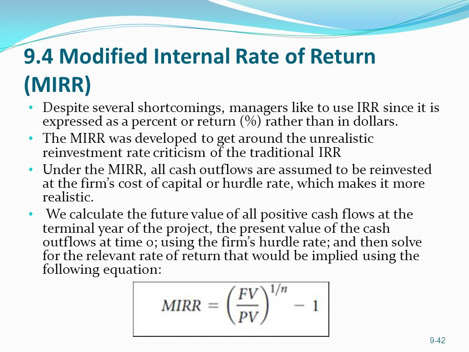 9.4 Modified Internal Rate of Return (MIRR) Despite several shortcomings, managers like to use IRR since it is expressed as a percent or return (%) rather than in dollars.