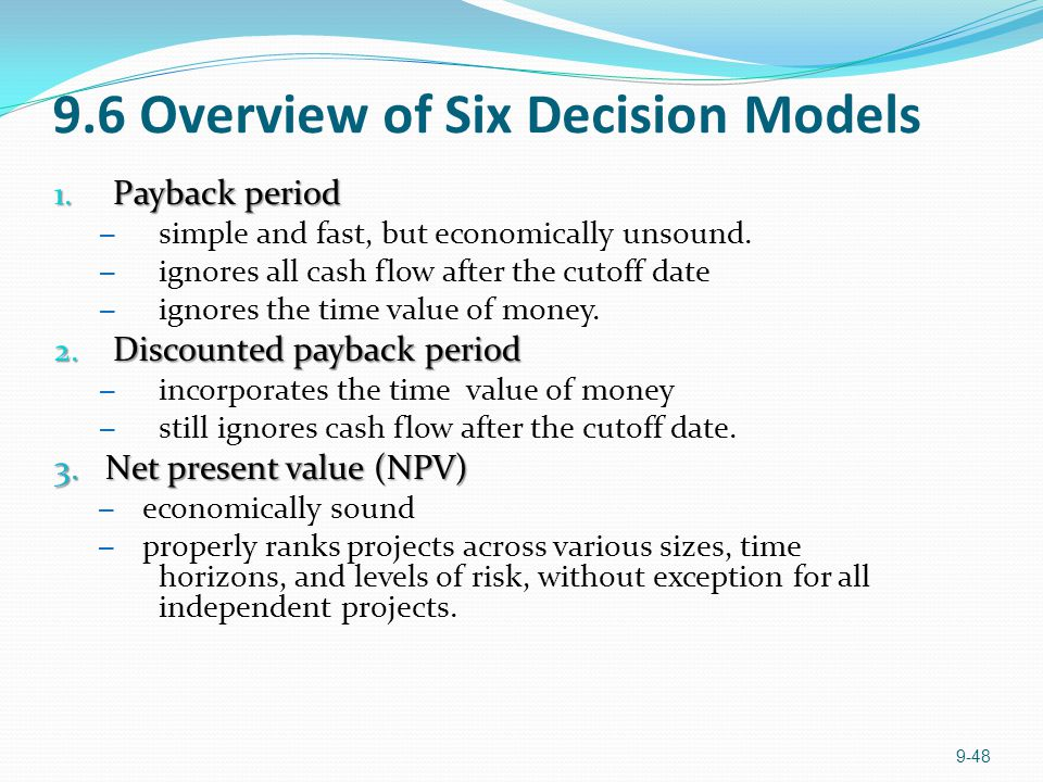 9.6 Overview of Six Decision Models 1. Payback period – simple and fast, but economically unsound.
