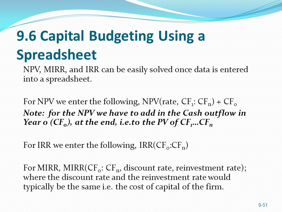 9.6 Capital Budgeting Using a Spreadsheet NPV, MIRR, and IRR can be easily solved once data is entered into a spreadsheet.