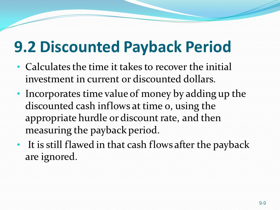 9.2 Discounted Payback Period Calculates the time it takes to recover the initial investment in current or discounted dollars. Incorporates time value