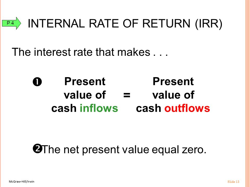 McGraw-Hill/Irwin Slide 13 McGraw-Hill/Irwin Slide 13 INTERNAL RATE OF RETURN (IRR) The interest rate that makes...