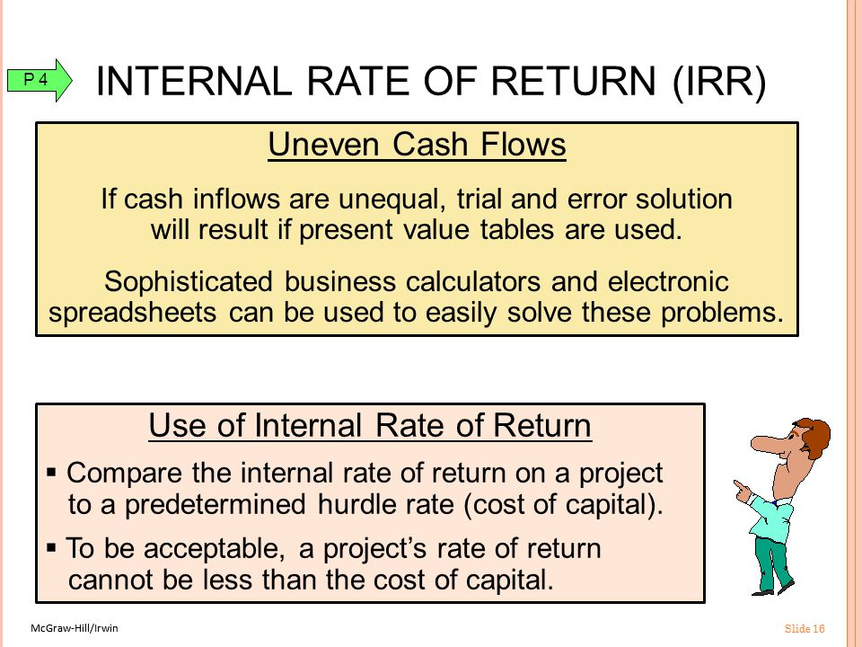McGraw-Hill/Irwin Slide 16 McGraw-Hill/Irwin Slide 16 Uneven Cash Flows If cash inflows are unequal, trial and error solution will result if present value tables are used.