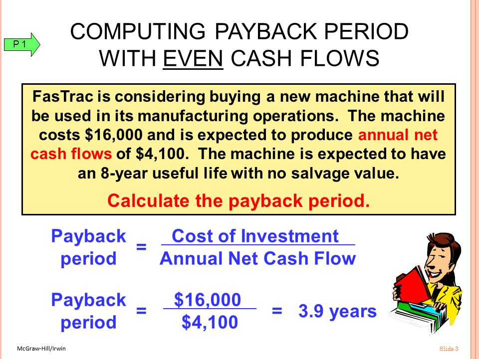 McGraw-Hill/Irwin Slide 3 McGraw-Hill/Irwin Slide 3 Payback period = Cost of Investment Annual Net Cash Flow Payback period = $16,000 $4,100 = 3.9 years COMPUTING PAYBACK PERIOD WITH EVEN CASH FLOWS FasTrac is considering buying a new machine that will be used in its manufacturing operations.