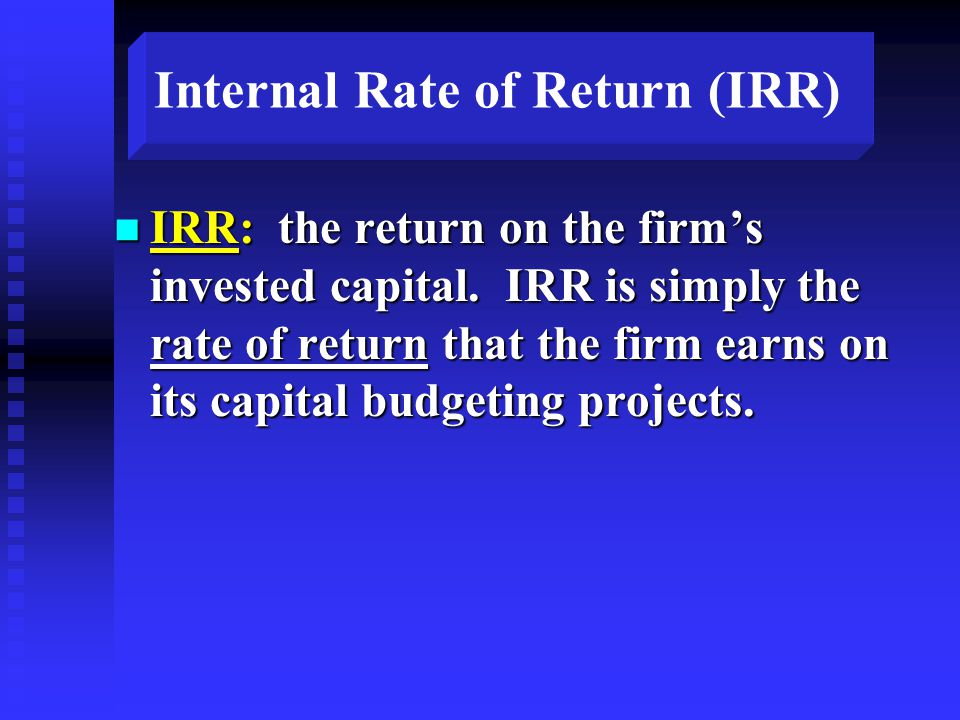 Internal Rate of Return (IRR) n IRR: the return on the firm's invested capital.