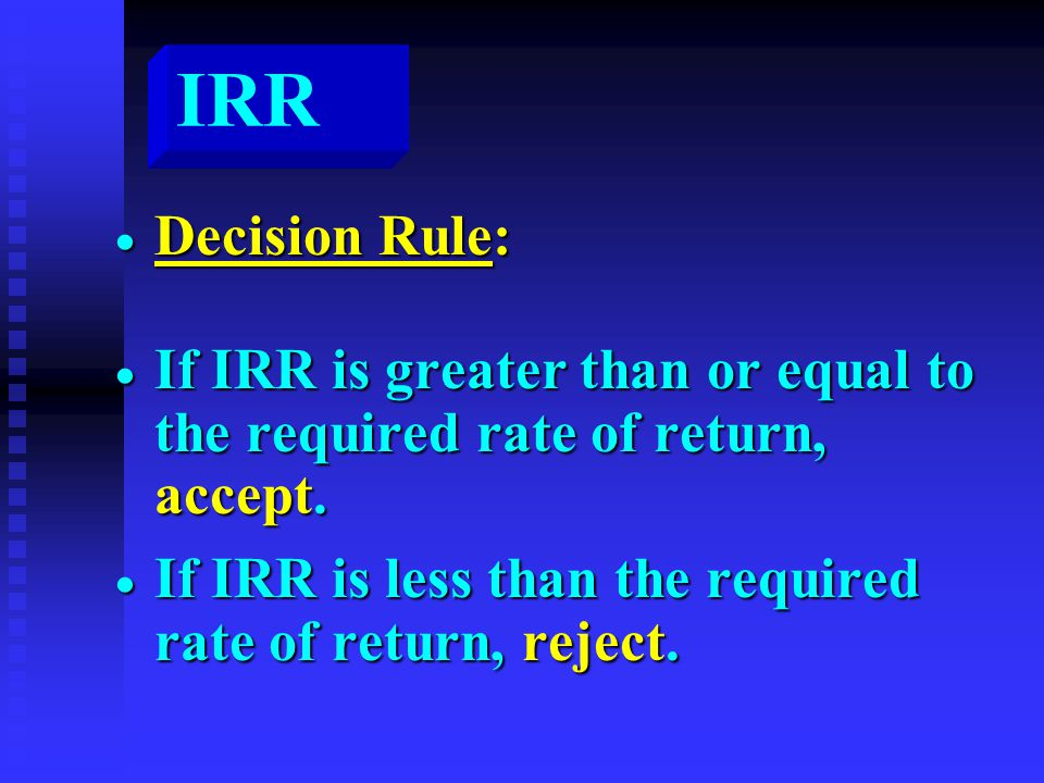IRR  Decision Rule:  If IRR is greater than or equal to the required rate of return, accept.