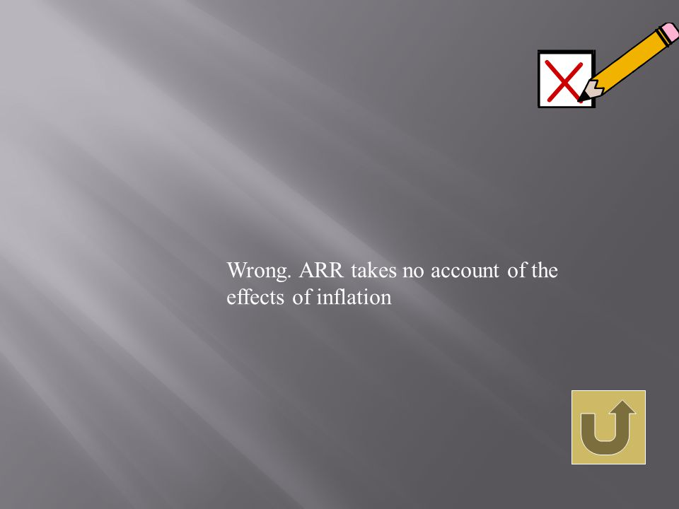 Wrong. ARR takes no account of the effects of inflation