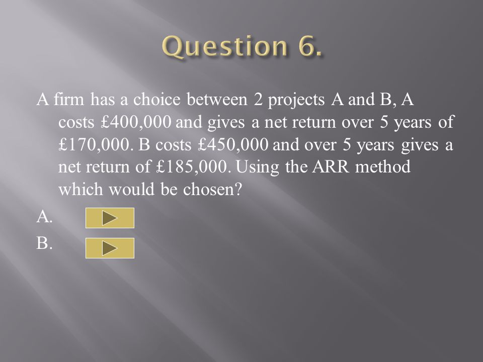 A firm has a choice between 2 projects A and B, A costs £400,000 and gives a net return over 5 years of £170,000.