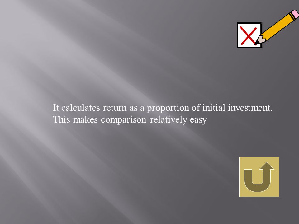 It calculates return as a proportion of initial investment. This makes comparison relatively easy