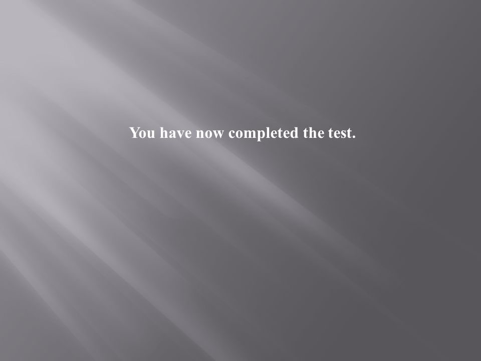 You have now completed the test.