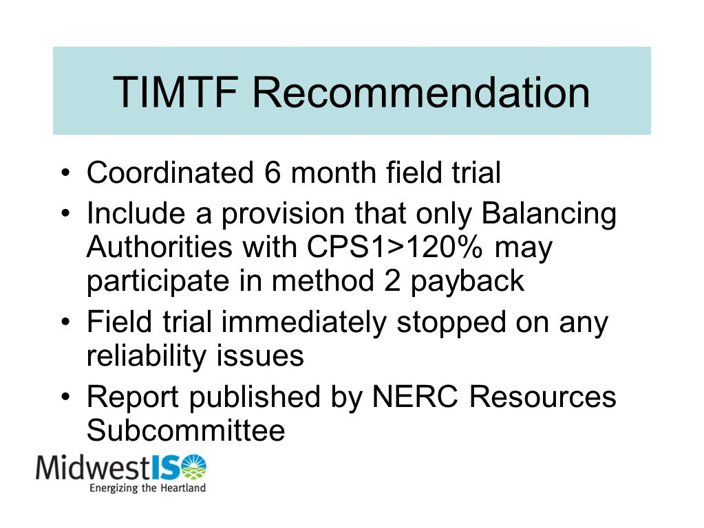 TIMTF Recommendation Coordinated 6 month field trial Include a provision that only Balancing Authorities with CPS1>120% may participate in method 2 payback Field trial immediately stopped on any reliability issues Report published by NERC Resources Subcommittee