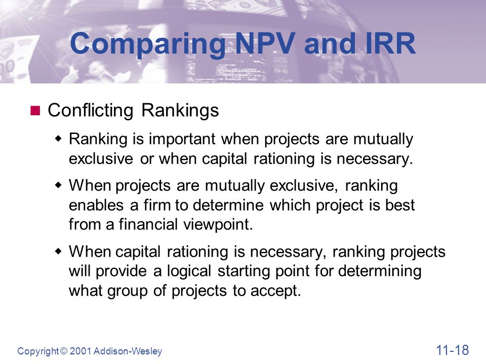 11-18 Copyright © 2001 Addison-Wesley Comparing NPV and IRR Conflicting Rankings  Ranking is important when projects are mutually exclusive or when c