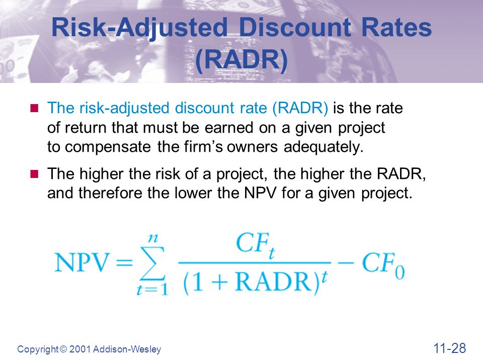 11-28 Copyright © 2001 Addison-Wesley Risk-Adjusted Discount Rates (RADR) The risk-adjusted discount rate (RADR) is the rate of return that must be ea