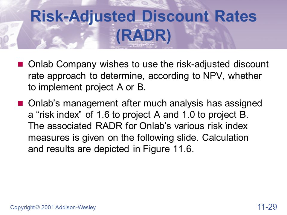 11-29 Copyright © 2001 Addison-Wesley Risk-Adjusted Discount Rates (RADR) Onlab Company wishes to use the risk-adjusted discount rate approach to dete
