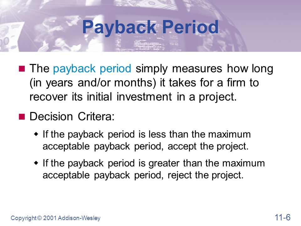 11-6 Copyright © 2001 Addison-Wesley The payback period simply measures how long (in years and/or months) it takes for a firm to recover its initial i