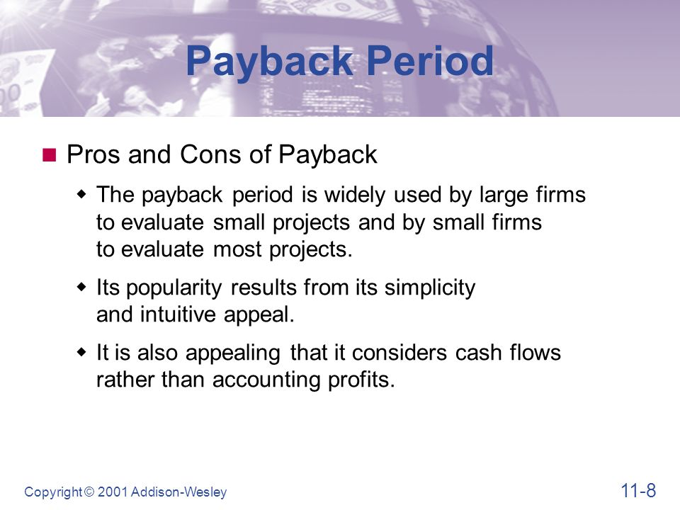 11-9 Copyright © 2001 Addison-Wesley Payback Period Pros and Cons of Payback  The major weakness of the payback period is that the appropriate payback requirement is merely a subjectively determined number.