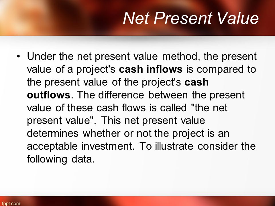 Net Present Value Under the net present value method, the present value of a project s cash inflows is compared to the present value of the project s cash outflows.