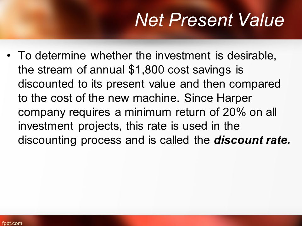 Net Present Value To determine whether the investment is desirable, the stream of annual $1,800 cost savings is discounted to its present value and then compared to the cost of the new machine.