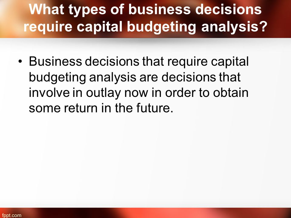 What types of business decisions require capital budgeting analysis.