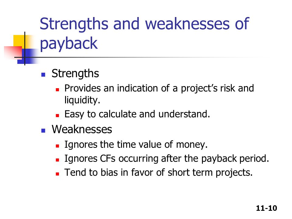 11-10 Strengths and weaknesses of payback Strengths Provides an indication of a project's risk and liquidity. Easy to calculate and understand. Weakne
