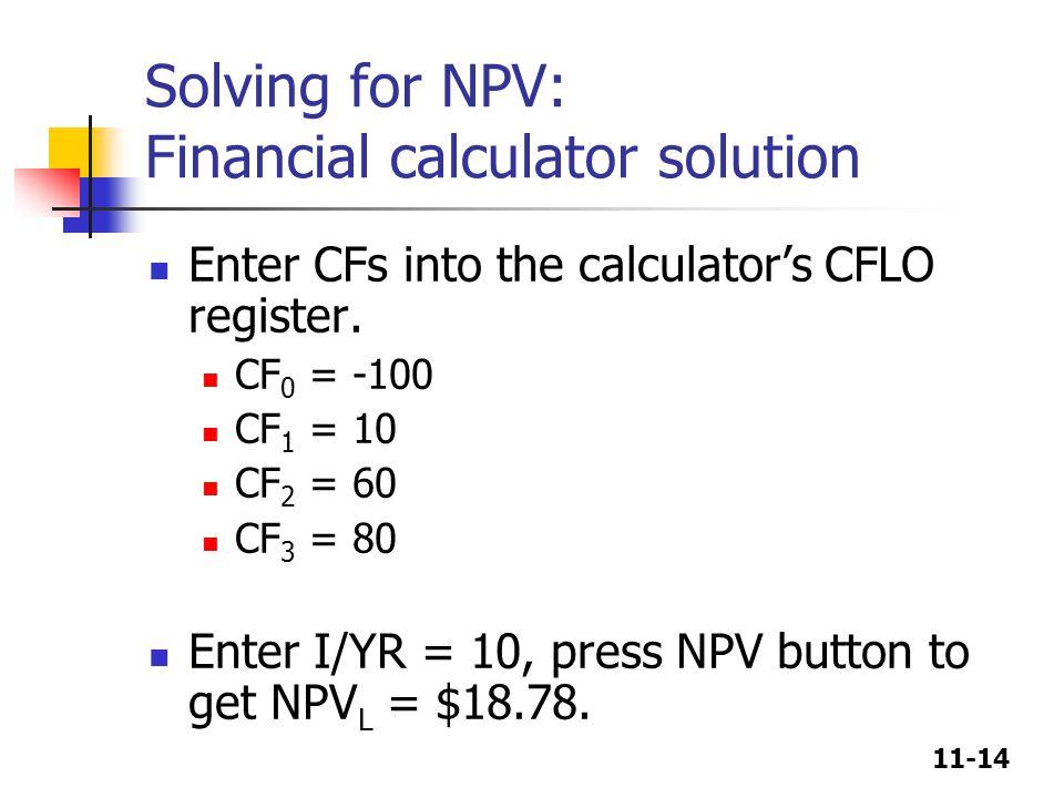 11-14 Solving for NPV: Financial calculator solution Enter CFs into the calculator's CFLO register. CF 0 = -100 CF 1 = 10 CF 2 = 60 CF 3 = 80 Enter I/
