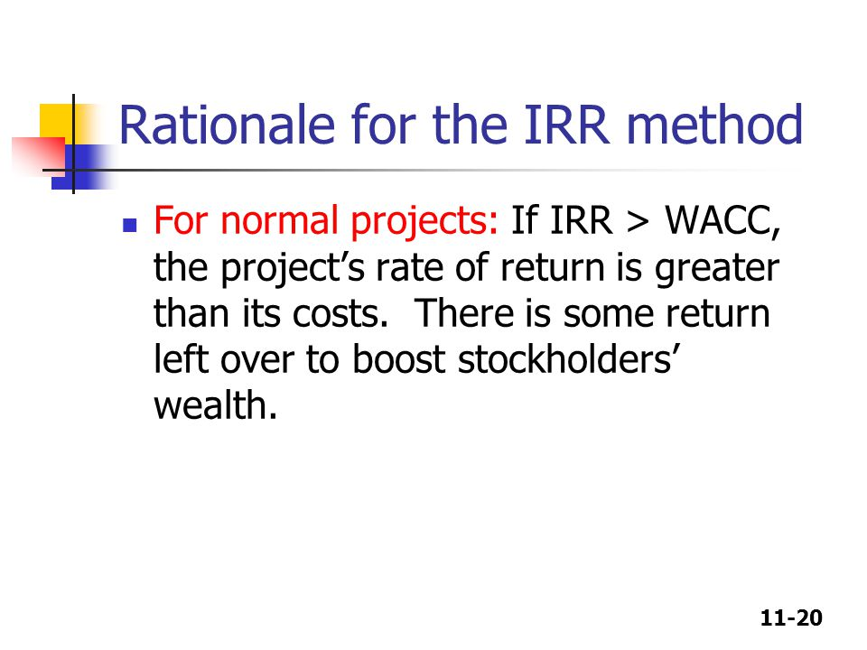 11-20 Rationale for the IRR method For normal projects: If IRR > WACC, the project's rate of return is greater than its costs. There is some return le