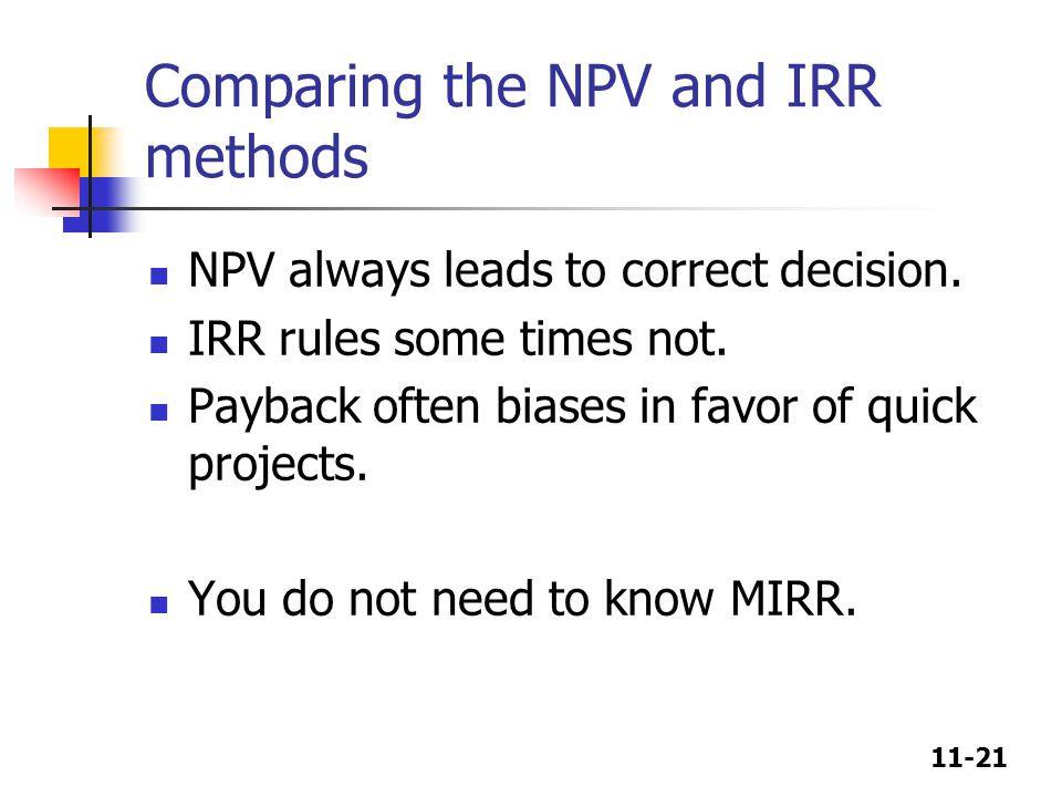 11-21 Comparing the NPV and IRR methods NPV always leads to correct decision. IRR rules some times not. Payback often biases in favor of quick project