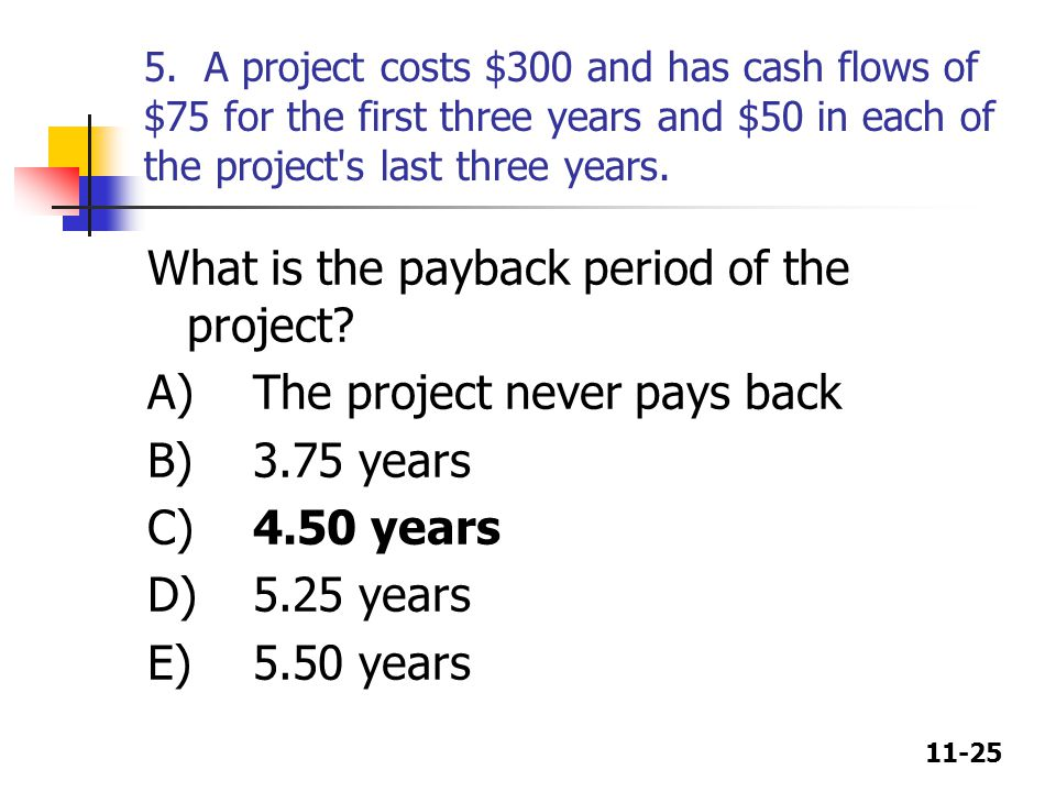 11-25 5. A project costs $300 and has cash flows of $75 for the first three years and $50 in each of the project's last three years. What is the payba