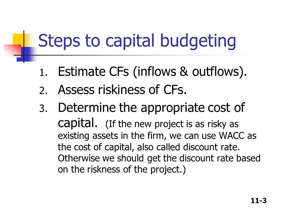 11-3 Steps to capital budgeting 1. Estimate CFs (inflows & outflows). 2. Assess riskiness of CFs. 3. Determine the appropriate cost of capital. (If th