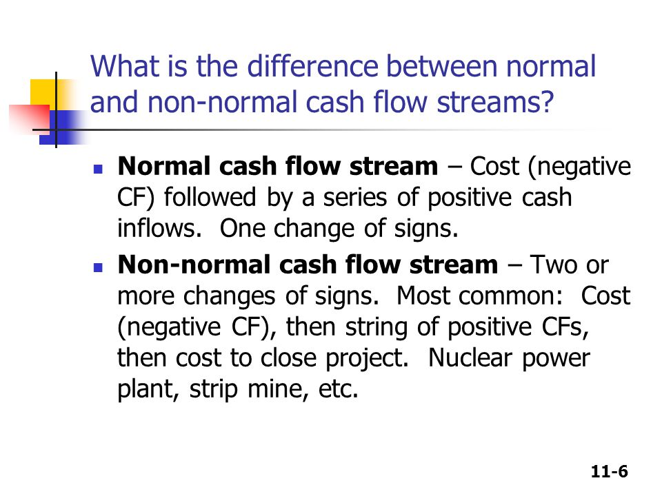 11-6 What is the difference between normal and non-normal cash flow streams? Normal cash flow stream – Cost (negative CF) followed by a series of posi