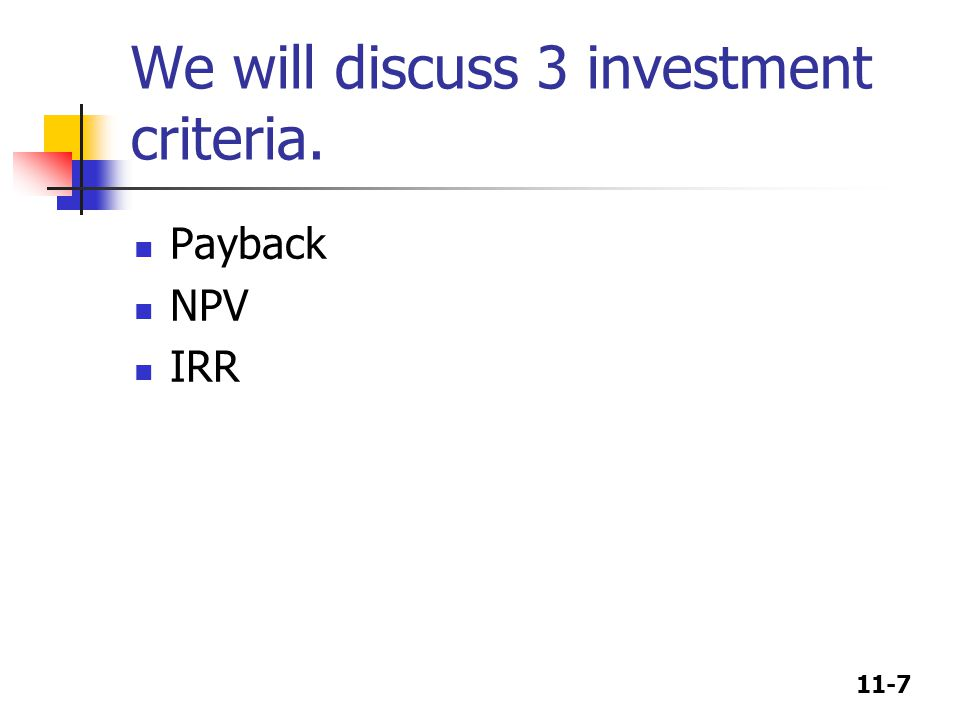 11-7 We will discuss 3 investment criteria. Payback NPV IRR