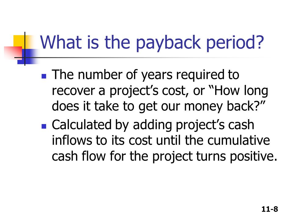 11-9 Calculating payback Payback L = 2 + / = 2.375 years CF t -100 10 60 100 Cumulative -100 -90 0 50 012 3 = 2.4 3080 -30 Project L Payback S = 1 + / = 1.6 years CF t -100 70 100 20 Cumulative -100 0 20 40 012 3 = 1.6 3050 -30 Project S