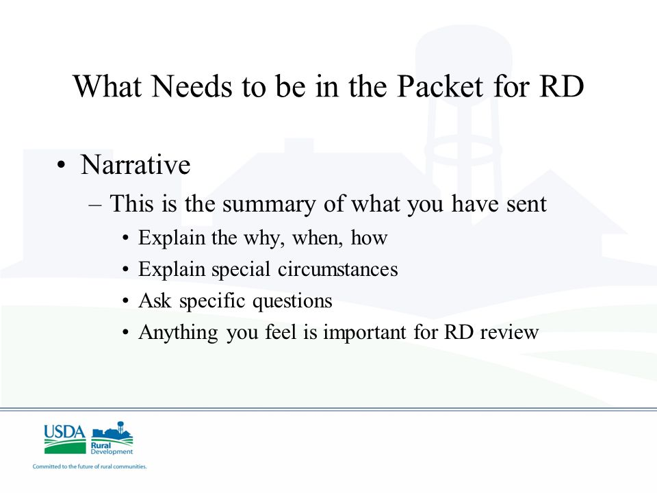 Narrative –This is the summary of what you have sent Explain the why, when, how Explain special circumstances Ask specific questions Anything you feel is important for RD review What Needs to be in the Packet for RD