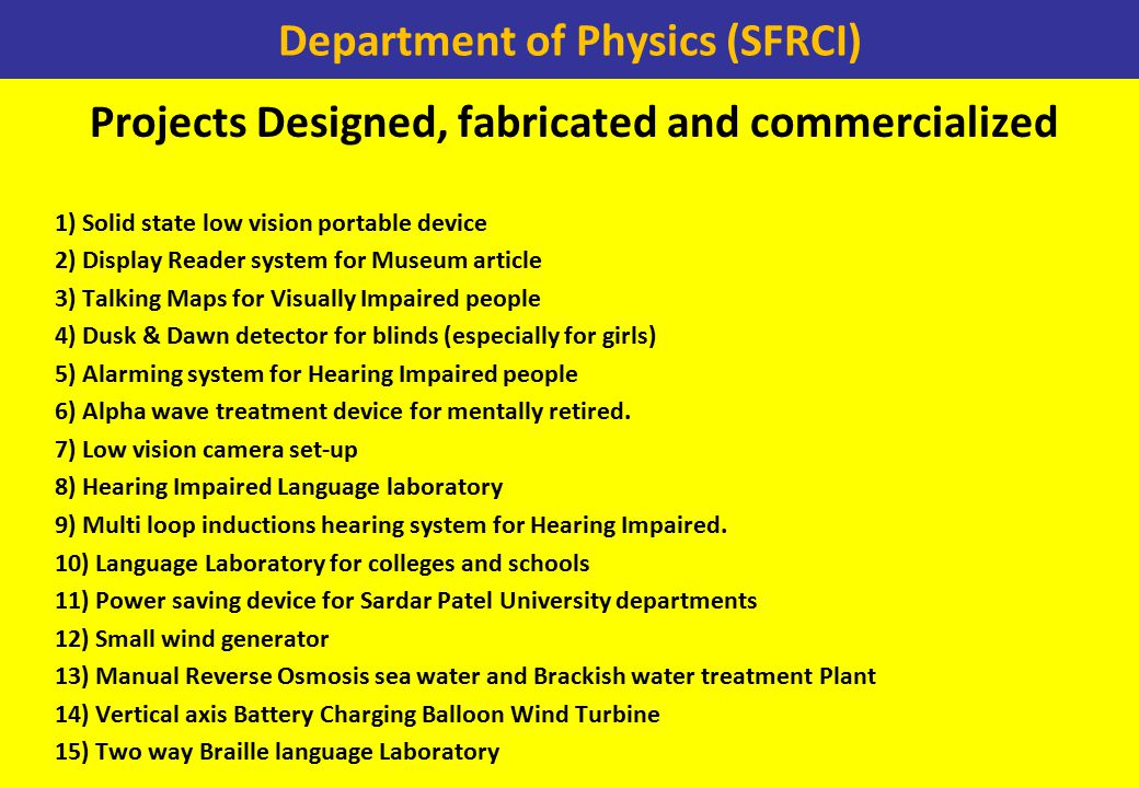 Department of Physics (SFRCI) Projects Designed, fabricated and commercialized 1) Solid state low vision portable device 2) Display Reader system for Museum article 3) Talking Maps for Visually Impaired people 4) Dusk & Dawn detector for blinds (especially for girls) 5) Alarming system for Hearing Impaired people 6) Alpha wave treatment device for mentally retired.