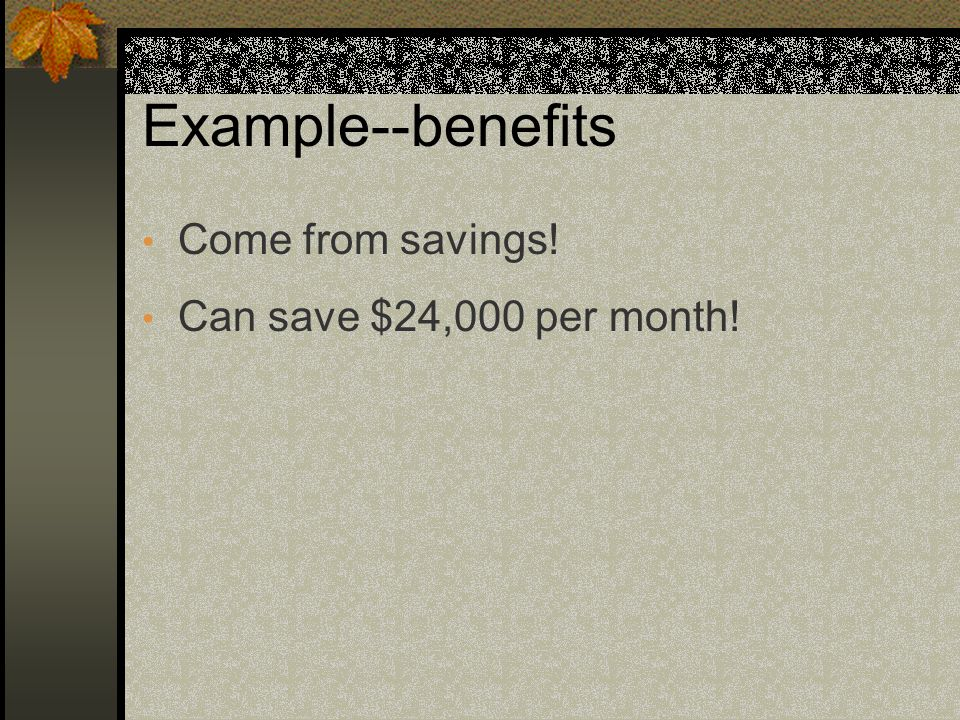 Example--benefits Come from savings! Can save $24,000 per month!