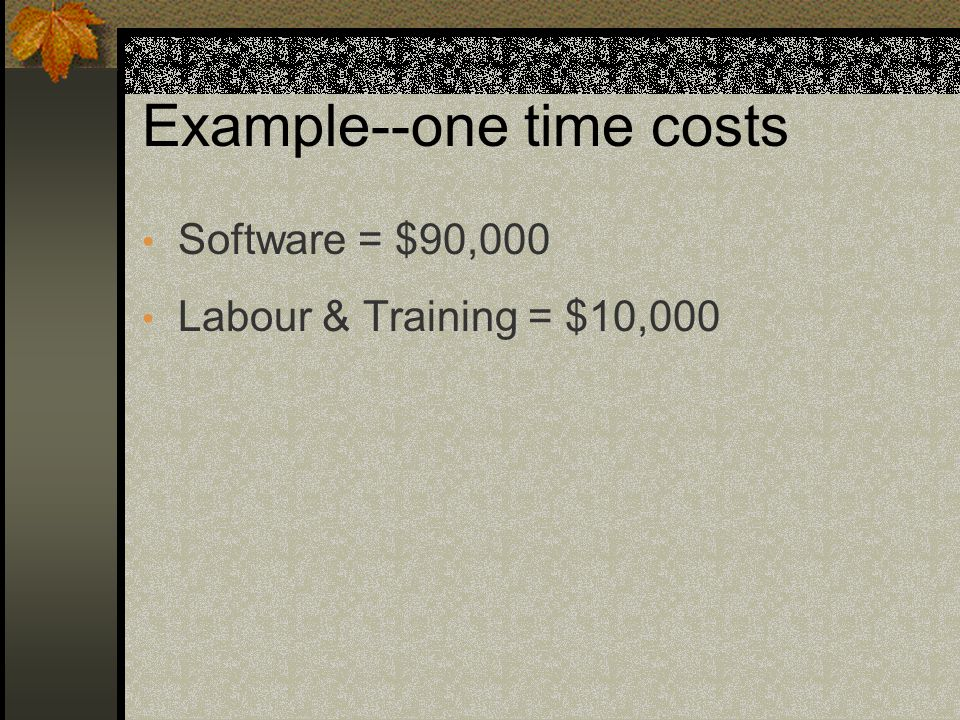 Example--one time costs Software = $90,000 Labour & Training = $10,000