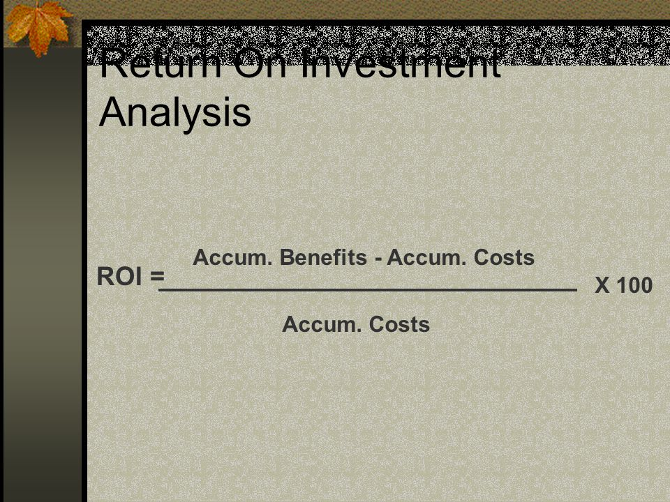 Return On Investment Analysis ROI = Accum. Benefits - Accum. Costs Accum. Costs X 100