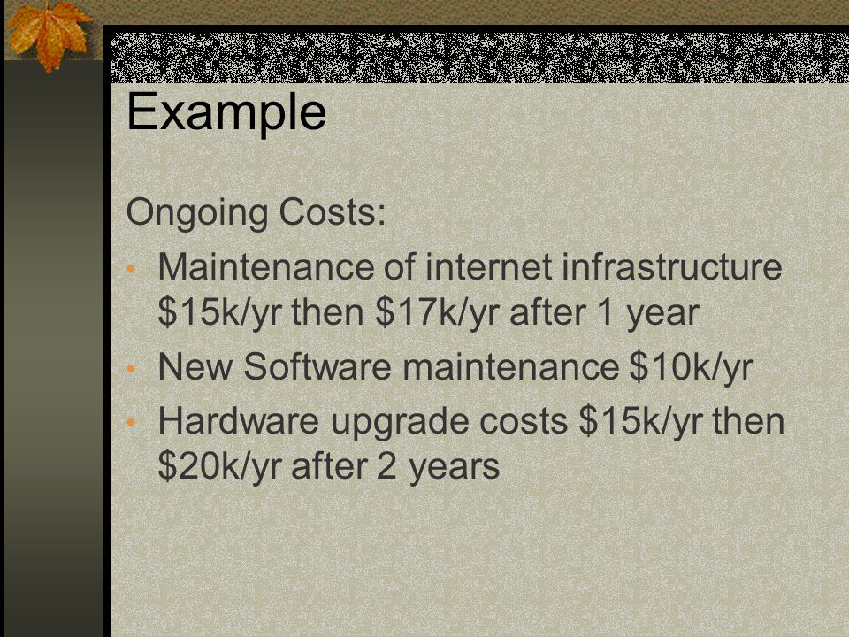 Example Ongoing Costs: Maintenance of internet infrastructure $15k/yr then $17k/yr after 1 year New Software maintenance $10k/yr Hardware upgrade costs $15k/yr then $20k/yr after 2 years