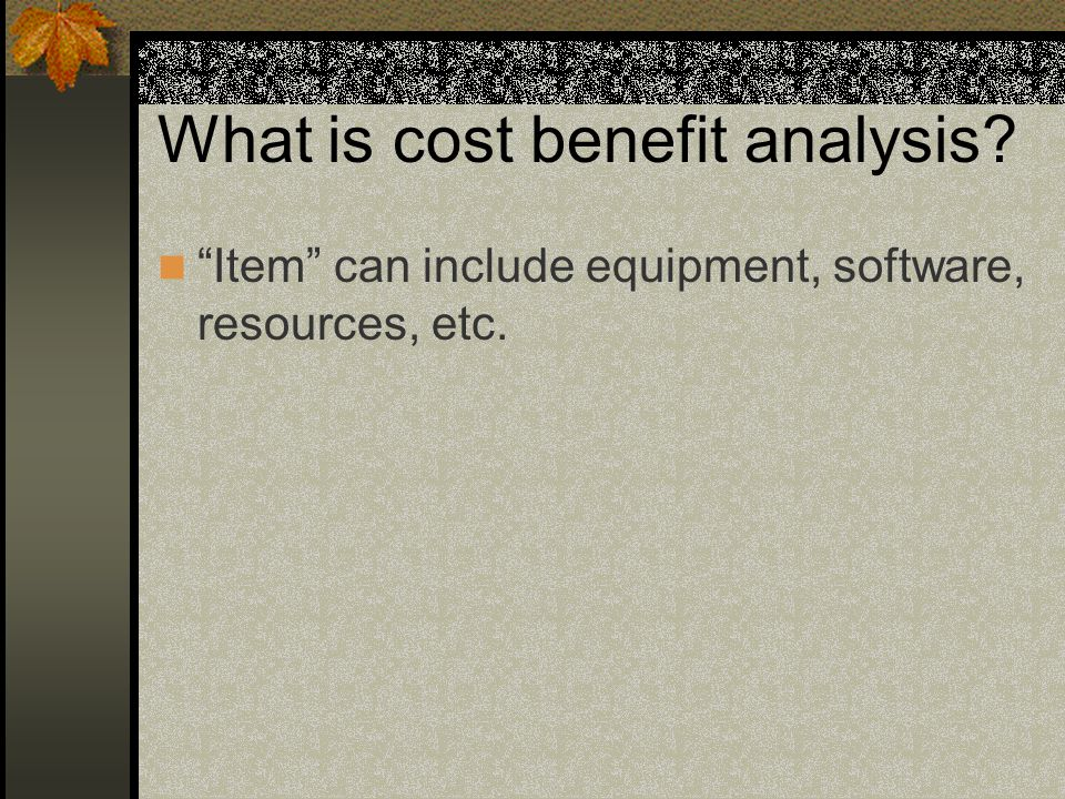 What is cost benefit analysis Item can include equipment, software, resources, etc.
