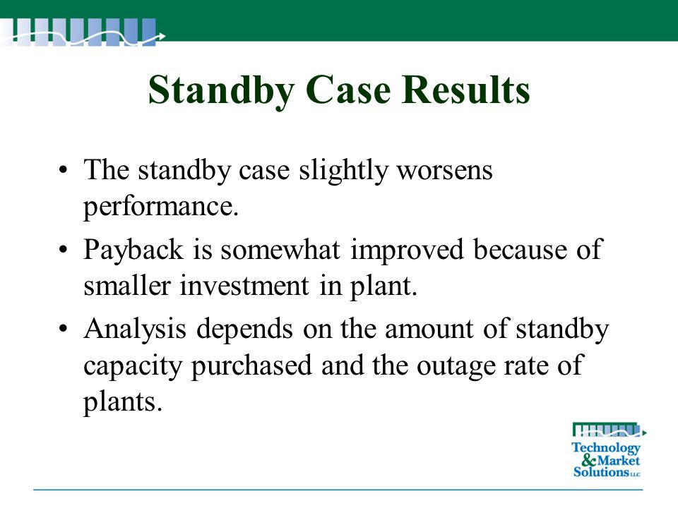 Standby Case Results The standby case slightly worsens performance. Payback is somewhat improved because of smaller investment in plant. Analysis depe