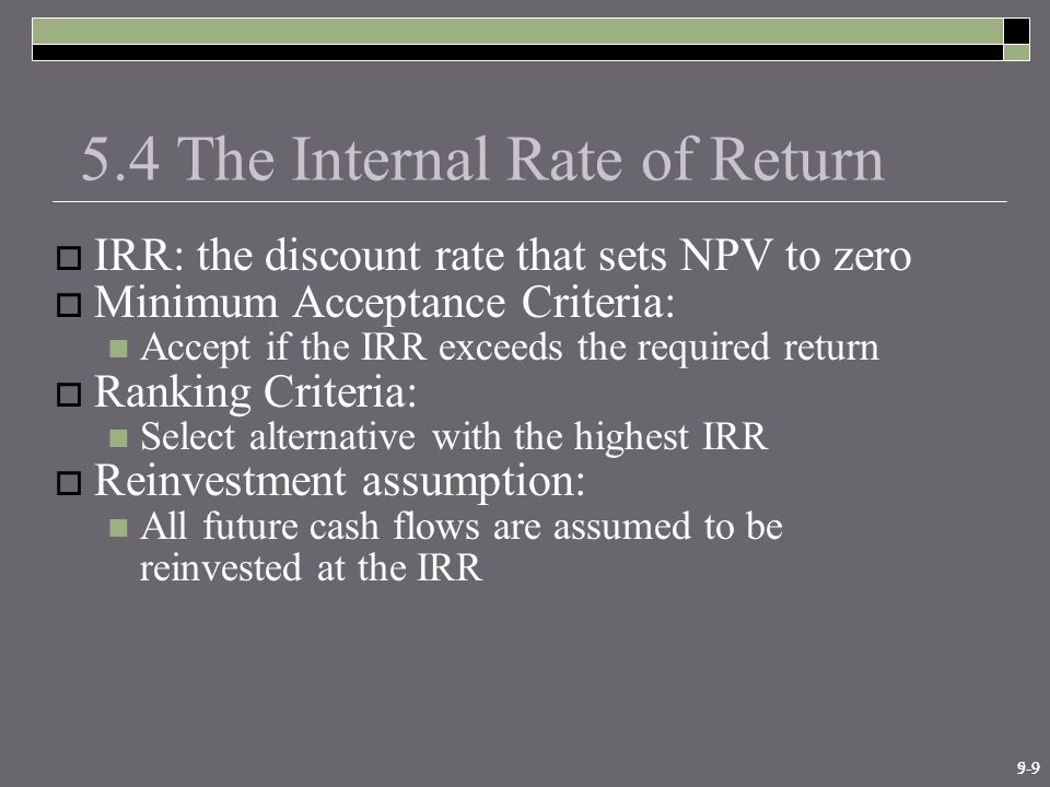 9-95-9 5.4 The Internal Rate of Return  IRR: the discount rate that sets NPV to zero  Minimum Acceptance Criteria: Accept if the IRR exceeds the required return  Ranking Criteria: Select alternative with the highest IRR  Reinvestment assumption: All future cash flows are assumed to be reinvested at the IRR