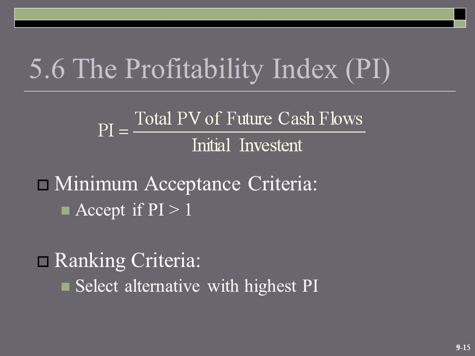 9-155-15 5.6 The Profitability Index (PI)  Minimum Acceptance Criteria: Accept if PI > 1  Ranking Criteria: Select alternative with highest PI