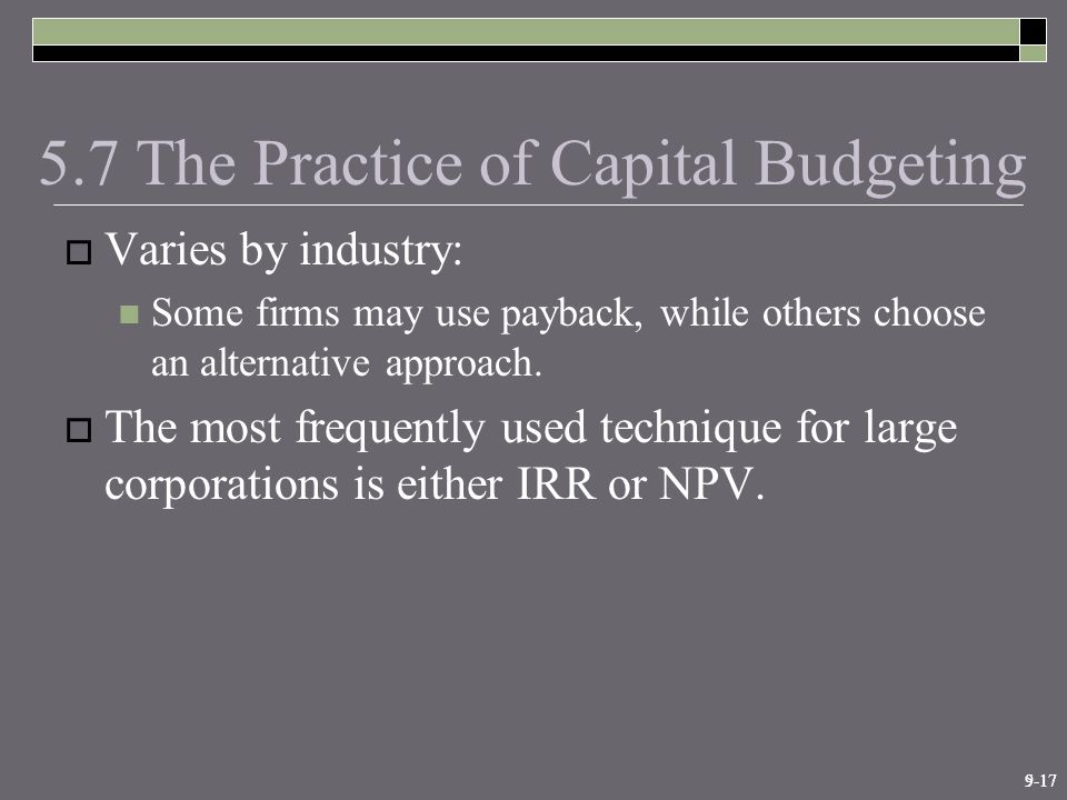 9-175-17 5.7 The Practice of Capital Budgeting  Varies by industry: Some firms may use payback, while others choose an alternative approach.