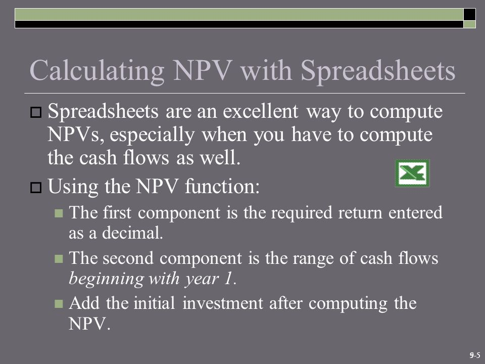 9-55-5 Calculating NPV with Spreadsheets  Spreadsheets are an excellent way to compute NPVs, especially when you have to compute the cash flows as well.