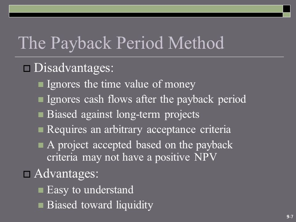 9-75-7 The Payback Period Method  Disadvantages: Ignores the time value of money Ignores cash flows after the payback period Biased against long-term projects Requires an arbitrary acceptance criteria A project accepted based on the payback criteria may not have a positive NPV  Advantages: Easy to understand Biased toward liquidity